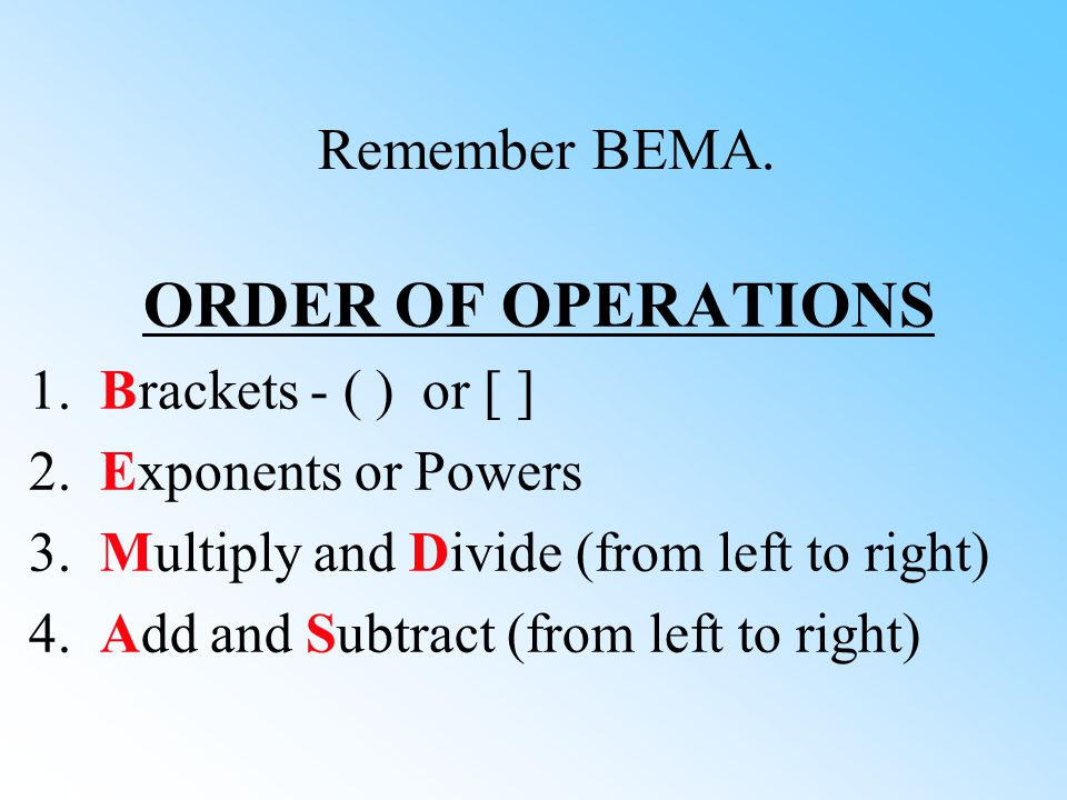 ORDER OF OPERATIONS Remember BEMA. 1. Brackets - ( ) or [ ]